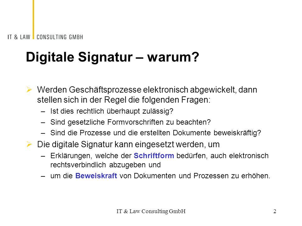 """Funktionsweise  Bei der digitalen Signatur handelt es sich um ein kryptografisches Verfahren, welches mit zwei asymmetrischen Schlüsseln arbeitet –Mit dem privaten, geheim zu haltenden Schlüssel wird der Hashwert des Dokuments (= """"Komprimat des Textes, bestehend aus einer Abfolge der Zahlen 0 und 1) verschlüsselt –Der öffentliche Schlüssel kann nur zur Entschlüsselung verwendet werden und passt nur zu einem bestimmten privaten Schlüssel; er kann öffentlich bezogen werden und wird häufig mit der Nachricht mitgesandt IT & Law Consulting GmbH3"""