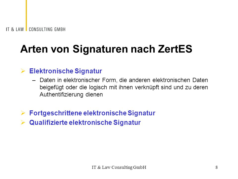Fortgeschrittene elektronische Signatur Elektronische Signatur, die  ausschliesslich der Inhaberin oder dem Inhaber zugeordnet ist  die Identifizierung des Inhabers oder der Inhaberin ermöglicht  mit Mitteln erzeugt wird, welche die Inhaberin oder der Inhaber unter ihrer oder seiner alleinigen Kontrolle halten kann  mit den Daten, auf die sie sich bezieht, so verknüpft ist, dass eine nachträgliche Veränderung erkannt werden kann IT & Law Consulting GmbH9