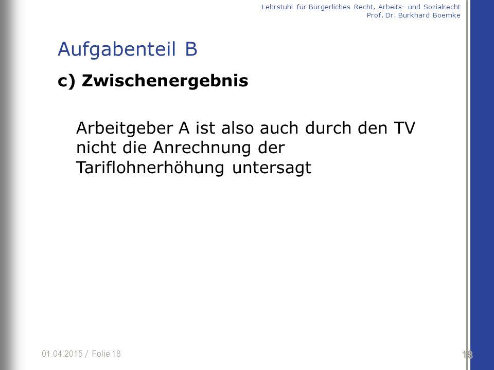 01.04.2015 / Folie 18 c) Zwischenergebnis Arbeitgeber A ist also auch durch den TV nicht die Anrechnung der Tariflohnerhöhung untersagt 18 Lehrstuhl für Bürgerliches Recht, Arbeits- und Sozialrecht Prof.