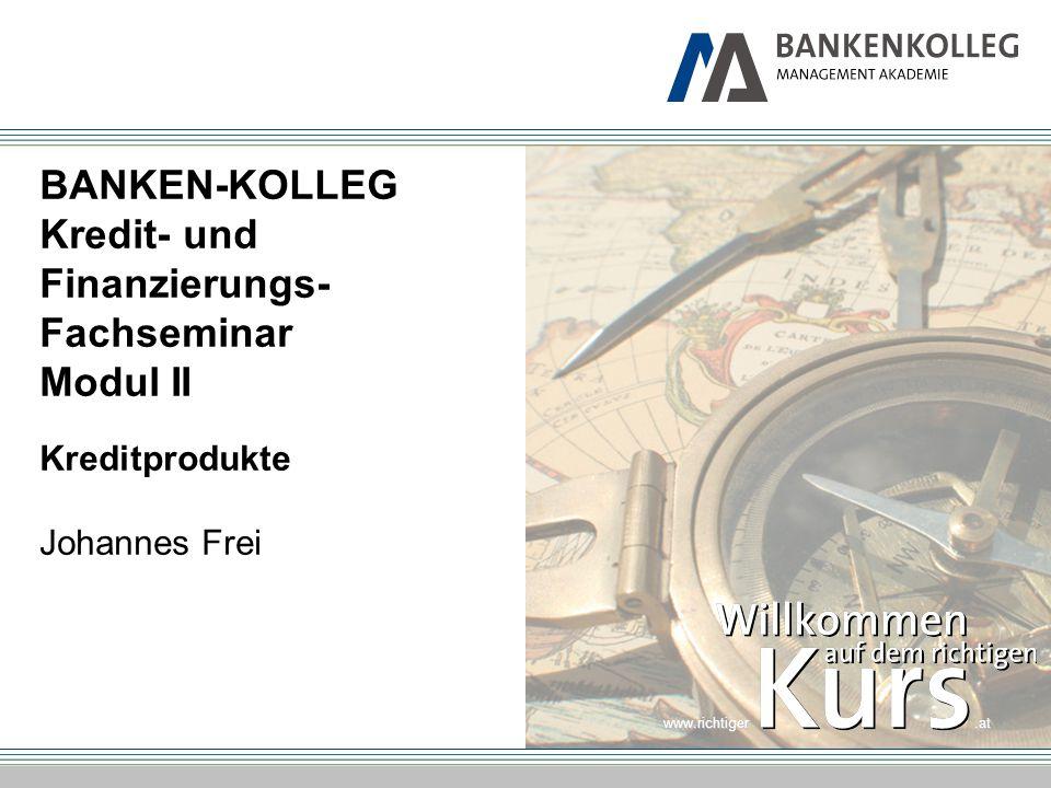 www.richtiger.at BANKEN-KOLLEG Kredit- und Finanzierungs- Fachseminar Modul II Kreditprodukte Johannes Frei