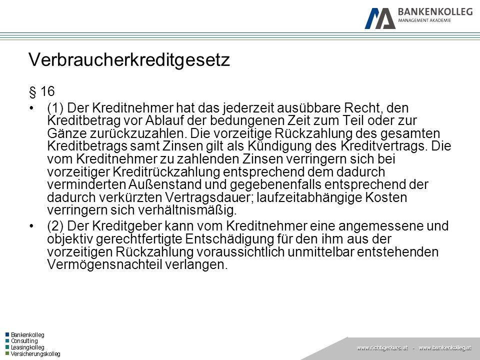 www.richtigerkurs. at www.richtigerkurs. at - www.bankenkolleg.at Verbraucherkreditgesetz § 16 (1) Der Kreditnehmer hat das jederzeit ausübbare Recht,