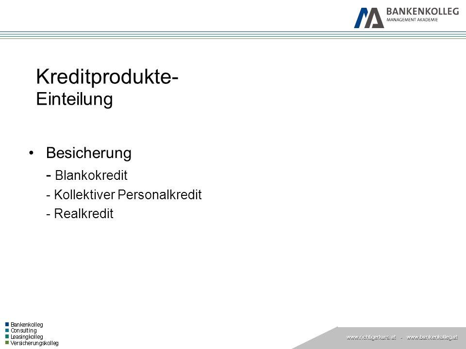 www.richtigerkurs. at www.richtigerkurs. at - www.bankenkolleg.at Kreditprodukte- Einteilung Besicherung - Blankokredit - Kollektiver Personalkredit -