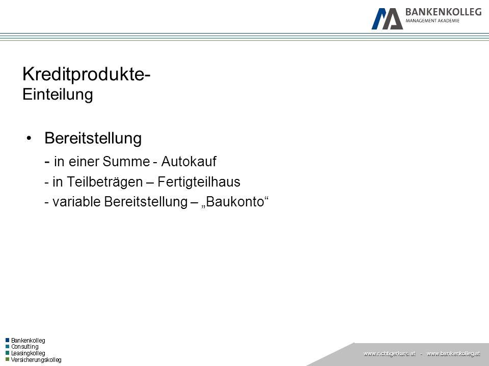 www.richtigerkurs. at www.richtigerkurs. at - www.bankenkolleg.at Kreditprodukte- Einteilung Bereitstellung - in einer Summe - Autokauf - in Teilbeträ