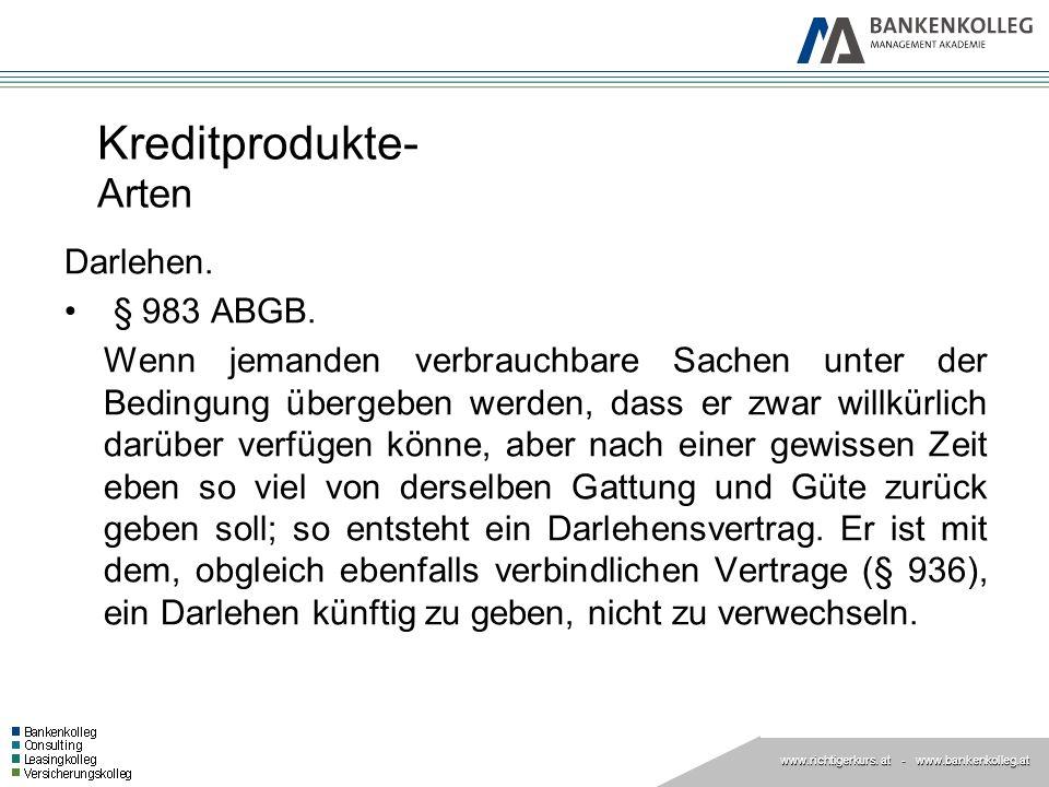 www.richtigerkurs. at www.richtigerkurs. at - www.bankenkolleg.at Kreditprodukte- Arten Darlehen. § 983 ABGB. Wenn jemanden verbrauchbare Sachen unter