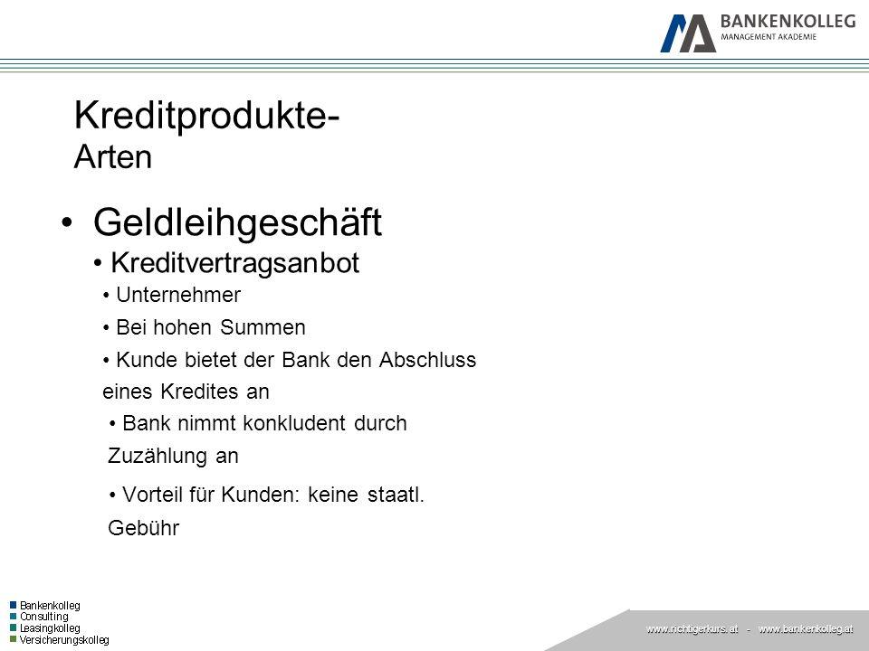 www.richtigerkurs. at www.richtigerkurs. at - www.bankenkolleg.at Kreditprodukte- Arten Geldleihgeschäft Kreditvertragsanbot Unternehmer Bei hohen Sum