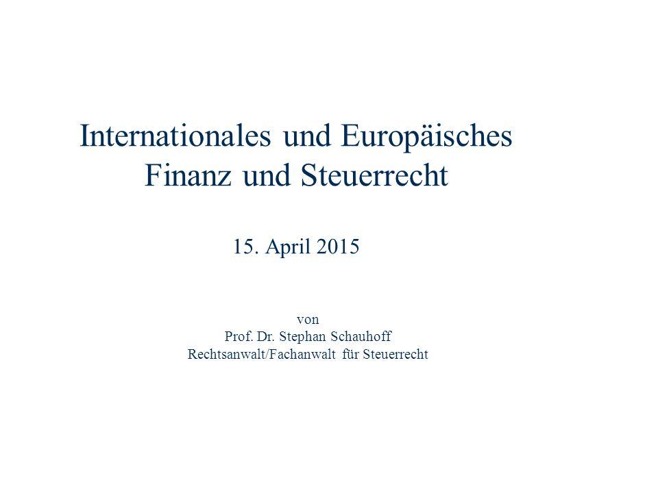 Internationales und Europäisches Finanz und Steuerrecht 15. April 2015 Dr. Stephan Schauhoff Rechtsanwalt, Fachanwalt für Steuerrecht von Prof. Dr. St