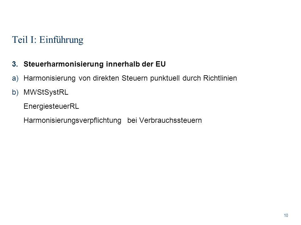 Teil I: Einführung 10 3.Steuerharmonisierung innerhalb der EU a)Harmonisierung von direkten Steuern punktuell durch Richtlinien b)MWStSystRL Energiest