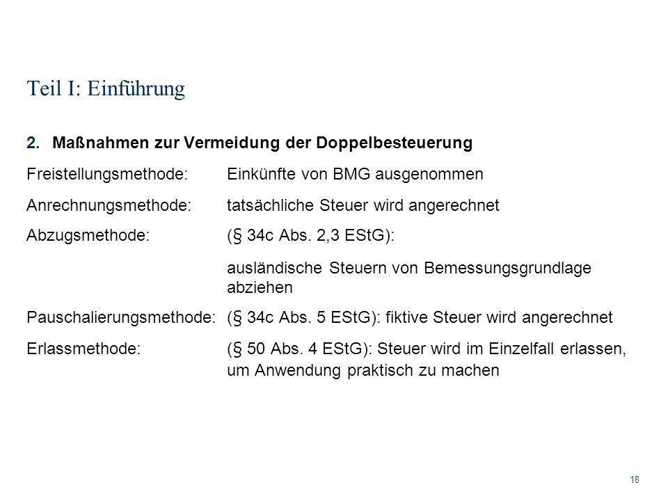 Teil I: Einführung 18 2.Maßnahmen zur Vermeidung der Doppelbesteuerung Freistellungsmethode: Einkünfte von BMG ausgenommen Anrechnungsmethode: tatsäch