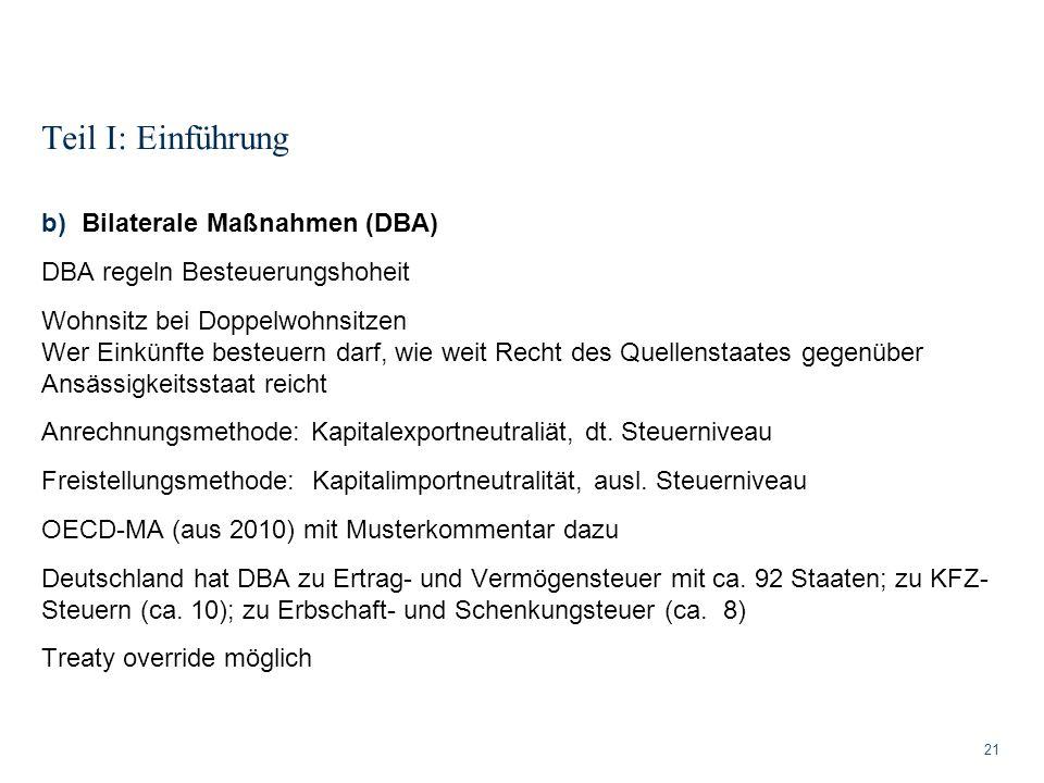 Teil I: Einführung 21 b)Bilaterale Maßnahmen (DBA) DBA regeln Besteuerungshoheit Wohnsitz bei Doppelwohnsitzen Wer Einkünfte besteuern darf, wie weit