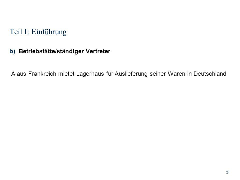 Teil I: Einführung 24 b)Betriebstätte/ständiger Vertreter A aus Frankreich mietet Lagerhaus für Auslieferung seiner Waren in Deutschland