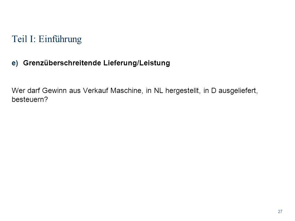 Teil I: Einführung 27 e)Grenzüberschreitende Lieferung/Leistung Wer darf Gewinn aus Verkauf Maschine, in NL hergestellt, in D ausgeliefert, besteuern?