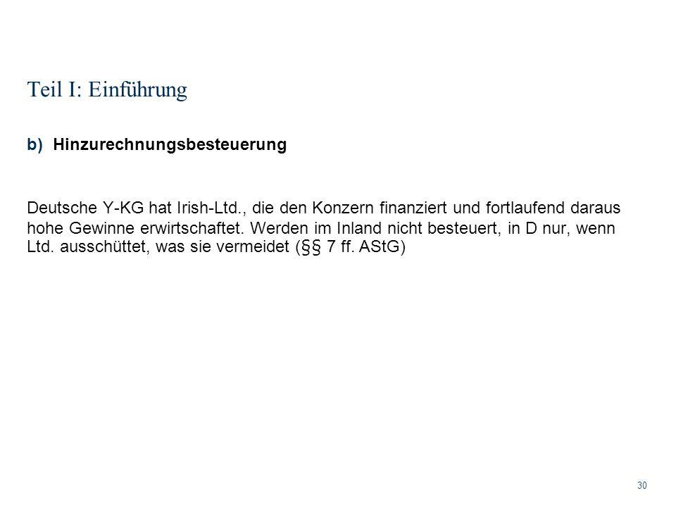 Teil I: Einführung 30 b)Hinzurechnungsbesteuerung Deutsche Y-KG hat Irish-Ltd., die den Konzern finanziert und fortlaufend daraus hohe Gewinne erwirts