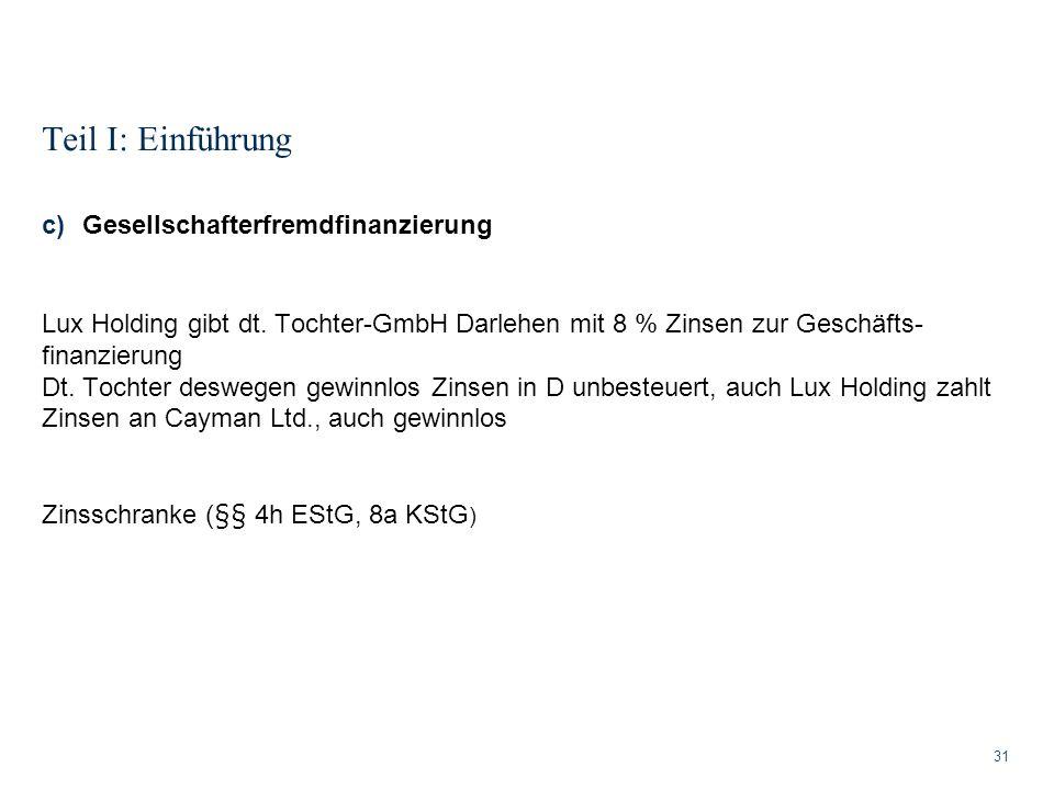 Teil I: Einführung 31 c)Gesellschafterfremdfinanzierung Lux Holding gibt dt. Tochter-GmbH Darlehen mit 8 % Zinsen zur Geschäfts- finanzierung Dt. Toch
