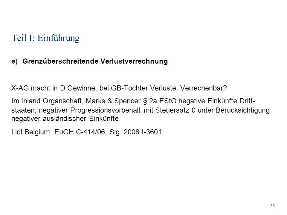 Teil I: Einführung 33 e)Grenzüberschreitende Verlustverrechnung X-AG macht in D Gewinne, bei GB-Tochter Verluste. Verrechenbar? Im Inland Organschaft,