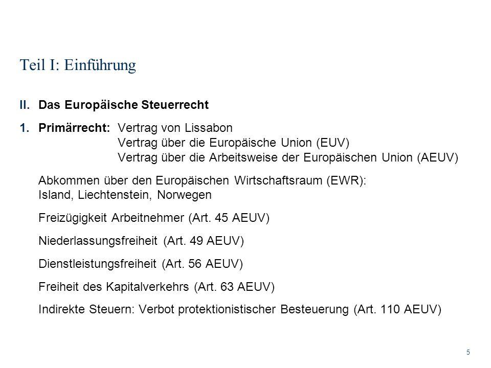 Teil I: Einführung 5 II.Das Europäische Steuerrecht 1.Primärrecht: Vertrag von Lissabon Vertrag über die Europäische Union (EUV) Vertrag über die Arbe