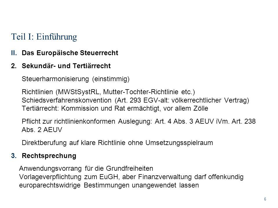 Teil I: Einführung 6 II.Das Europäische Steuerrecht 2.Sekundär- und Tertiärrecht Steuerharmonisierung (einstimmig) Richtlinien (MWStSystRL, Mutter-Toc