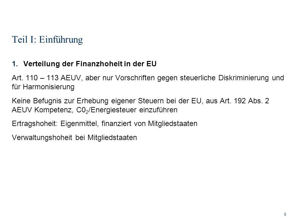Teil I: Einführung 8 1.Verteilung der Finanzhoheit in der EU Art. 110 – 113 AEUV, aber nur Vorschriften gegen steuerliche Diskriminierung und für Harm