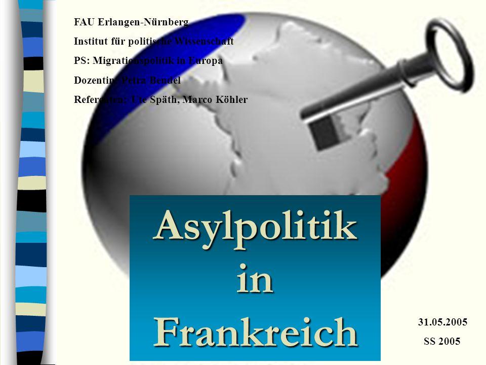 Asylpolitik in Frankreich FAU Erlangen-Nürnberg Institut für politische Wissenschaft PS: Migrationspolitik in Europa Dozentin: Petra Bendel Referenten: Ute Späth, Marco Köhler 31.05.2005 SS 2005