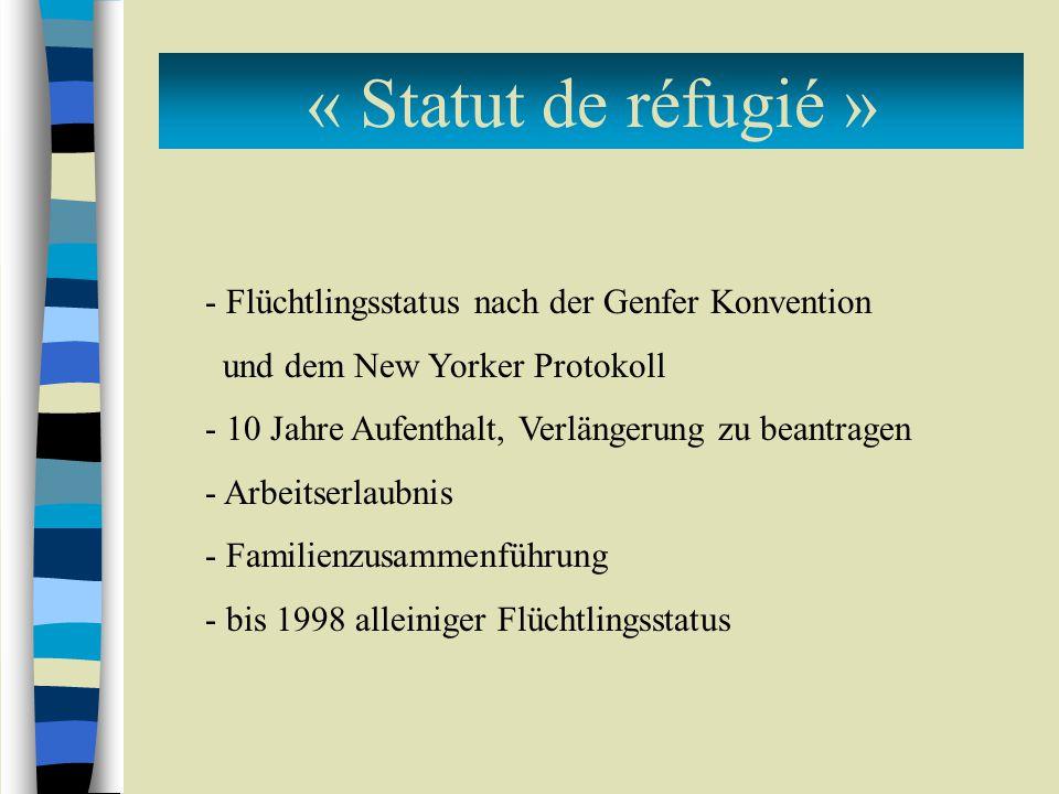 « Statut de réfugié » - Flüchtlingsstatus nach der Genfer Konvention und dem New Yorker Protokoll - 10 Jahre Aufenthalt, Verlängerung zu beantragen - Arbeitserlaubnis - Familienzusammenführung - bis 1998 alleiniger Flüchtlingsstatus