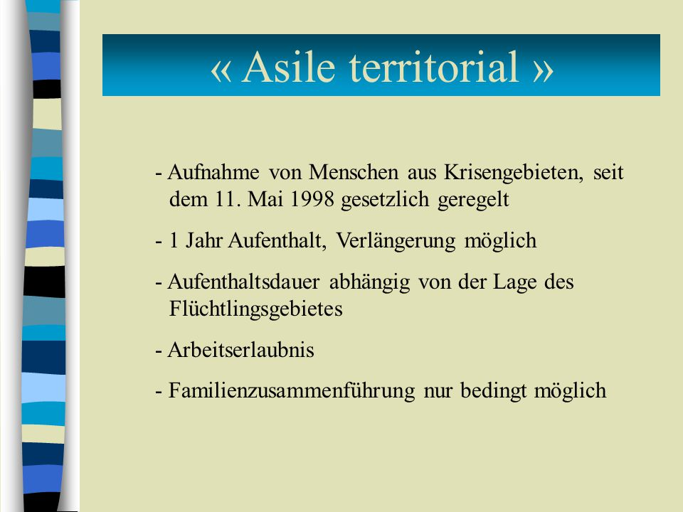 « Asile territorial » - Aufnahme von Menschen aus Krisengebieten, seit dem 11. Mai 1998 gesetzlich geregelt - 1 Jahr Aufenthalt, Verlängerung möglich