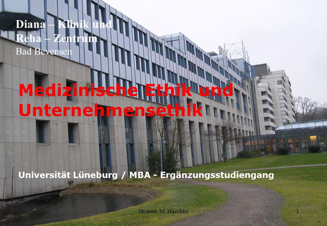 Dr.med. M. Haschke1 Medizinische Ethik und Unternehmensethik Universität Lüneburg / MBA - Ergänzungsstudiengang Diana – Klinik und Reha – Zentrum Bad