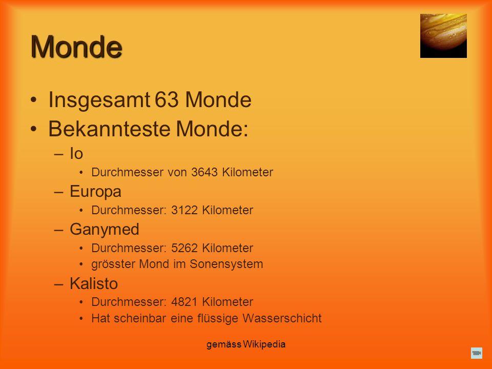 gemäss Wikipedia Monde Insgesamt 63 Monde Bekannteste Monde: –Io Durchmesser von 3643 Kilometer –Europa Durchmesser: 3122 Kilometer –Ganymed Durchmess