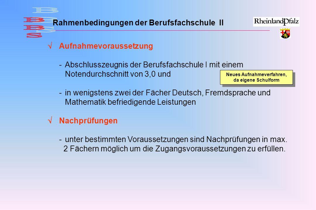  Aufnahmevoraussetzung -Abschlusszeugnis der Berufsfachschule I mit einem Notendurchschnitt von 3,0 und -in wenigstens zwei der Fächer Deutsch, Fremdsprache und Mathematik befriedigende Leistungen  Nachprüfungen -unter bestimmten Voraussetzungen sind Nachprüfungen in max.