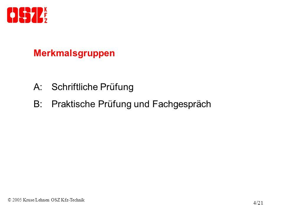 Merkmalsgruppen A:Schriftliche Prüfung B:Praktische Prüfung und Fachgespräch © 2005 Kruse/Lehnen OSZ Kfz-Technik 4/21