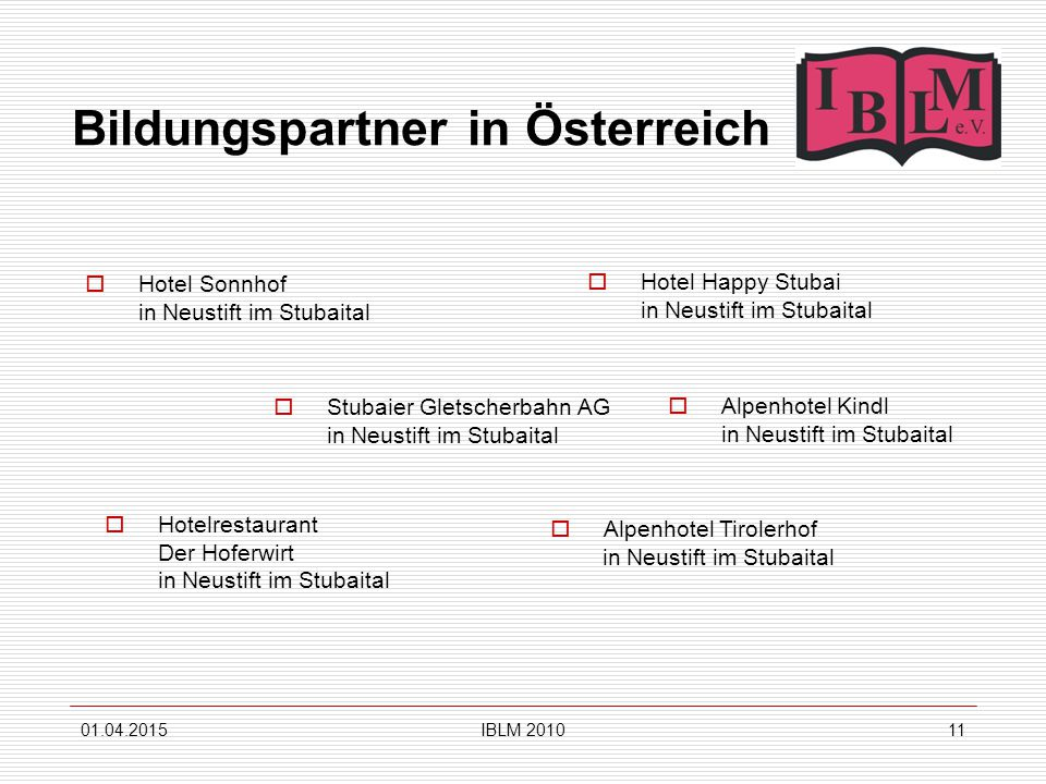 IBLM Bildungspartner in Österreich  Stubaier Gletscherbahn AG in Neustift im Stubaital  Hotel Sonnhof in Neustift im Stubaital  Hotel Happy Stubai in Neustift im Stubaital  Alpenhotel Tirolerhof in Neustift im Stubaital  Hotelrestaurant Der Hoferwirt in Neustift im Stubaital  Alpenhotel Kindl in Neustift im Stubaital