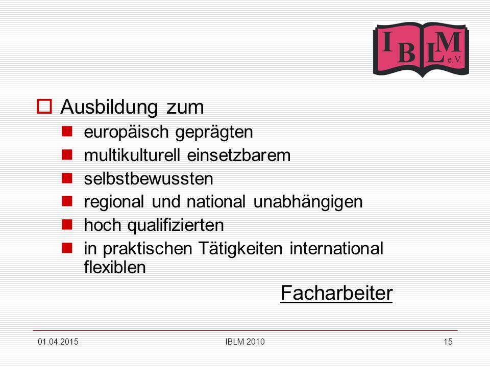 01.04.2015IBLM 201015  Ausbildung zum europäisch geprägten multikulturell einsetzbarem selbstbewussten regional und national unabhängigen hoch qualifizierten in praktischen Tätigkeiten international flexiblen Facharbeiter