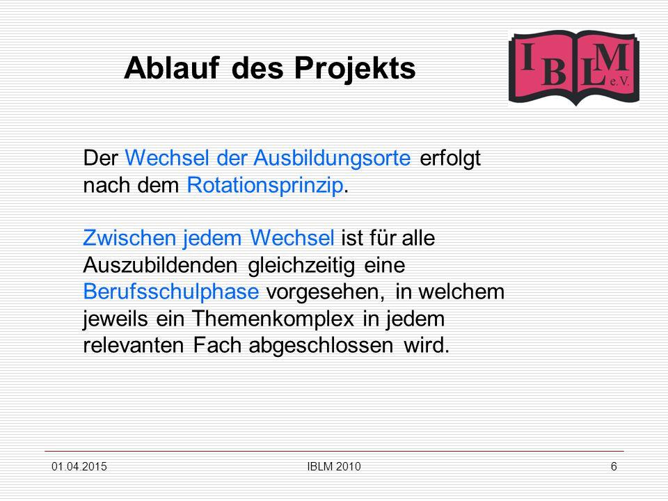 01.04.2015IBLM 20106 Ablauf des Projekts Der Wechsel der Ausbildungsorte erfolgt nach dem Rotationsprinzip.