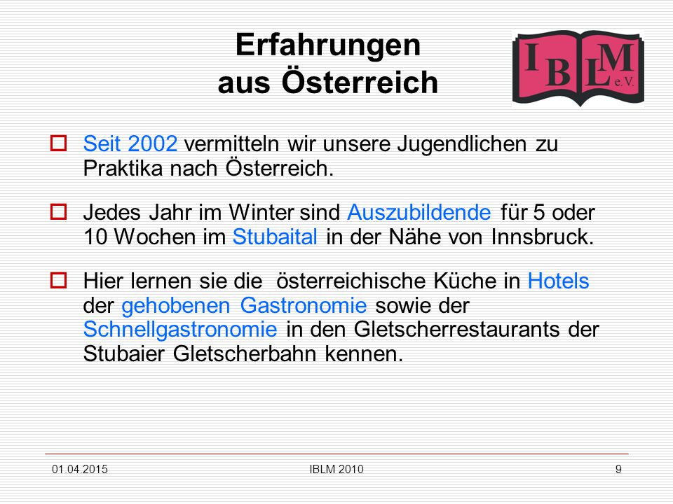 01.04.2015IBLM 20109 Erfahrungen aus Österreich  Seit 2002 vermitteln wir unsere Jugendlichen zu Praktika nach Österreich.  Jedes Jahr im Winter sin