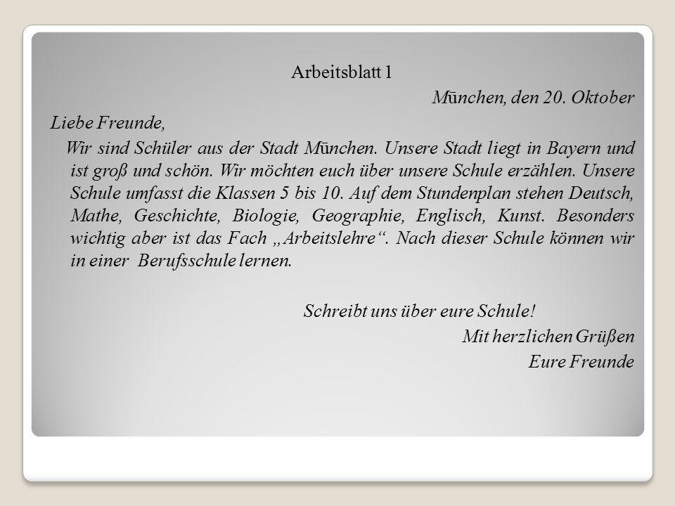 Arbeitsblatt 1 Mūnchen, den 20. Oktober Liebe Freunde, Wir sind Schüler aus der Stadt Mūnchen. Unsere Stadt liegt in Bayern und ist groß und schön. Wi