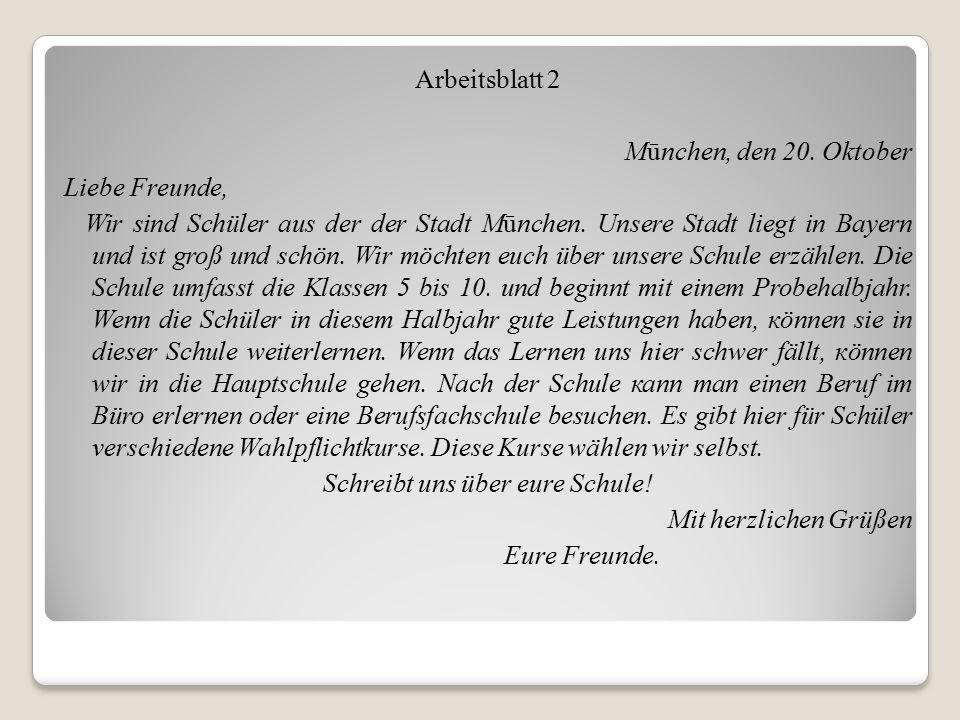 Arbeitsblatt 2 Mūnchen, den 20. Oktober Liebe Freunde, Wir sind Schüler aus der der Stadt Mūnchen. Unsere Stadt liegt in Bayern und ist groß und schön