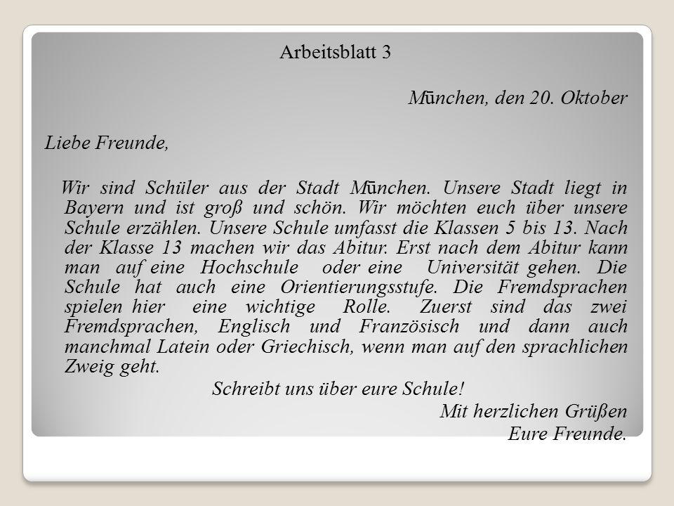 Arbeitsblatt 3 Mūnchen, den 20. Oktober Liebe Freunde, Wir sind Schüler aus der Stadt Mūnchen. Unsere Stadt liegt in Bayern und ist groß und schön. Wi