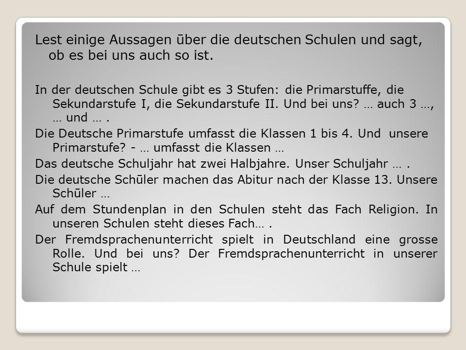 Lest einige Aussagen ūber die deutschen Schulen und sagt, ob es bei uns auch so ist. In der deutschen Schule gibt es 3 Stufen: die Primarstuffe, die S
