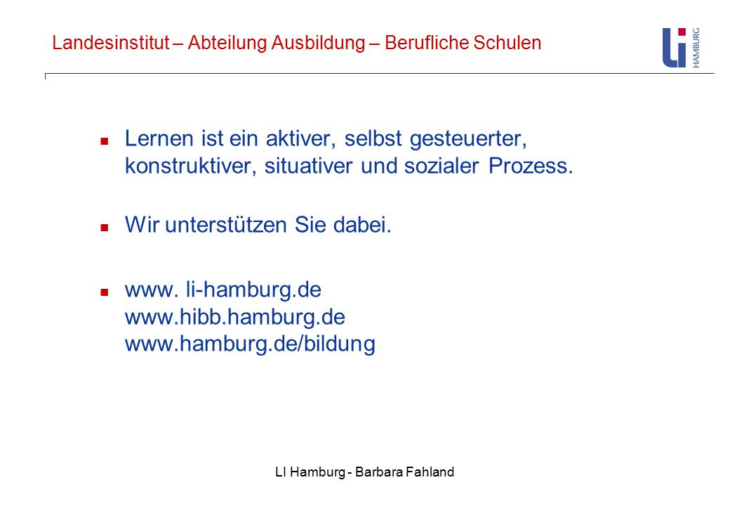 LI Hamburg - Barbara Fahland Landesinstitut – Abteilung Ausbildung – Berufliche Schulen Lernen ist ein aktiver, selbst gesteuerter, konstruktiver, situativer und sozialer Prozess.