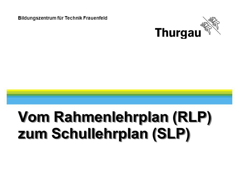 Bildungszentrum für Technik Frauenfeld Vom Rahmenlehrplan (RLP) zum Schullehrplan (SLP)