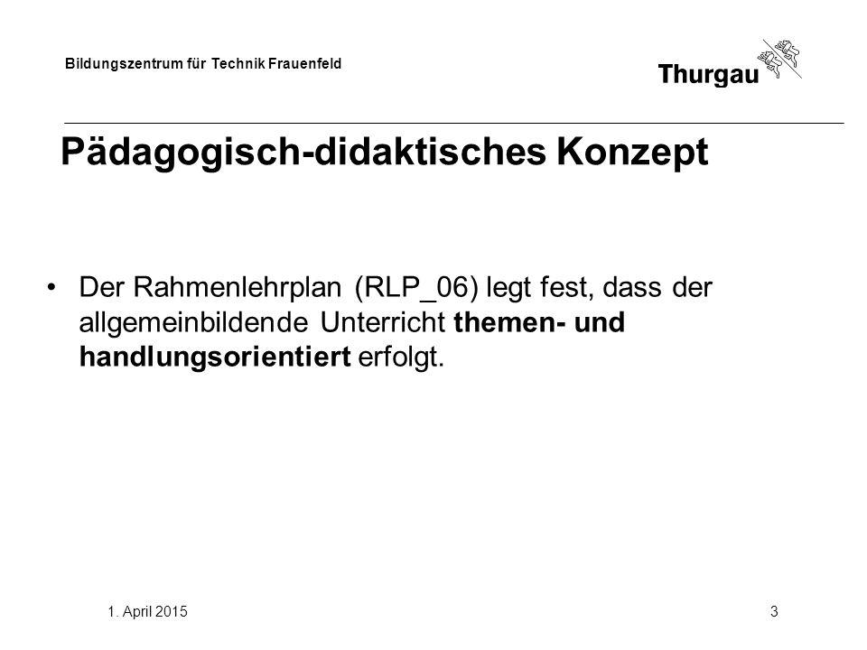 Bildungszentrum für Technik Frauenfeld 1. April 20153 Pädagogisch-didaktisches Konzept Der Rahmenlehrplan (RLP_06) legt fest, dass der allgemeinbilden