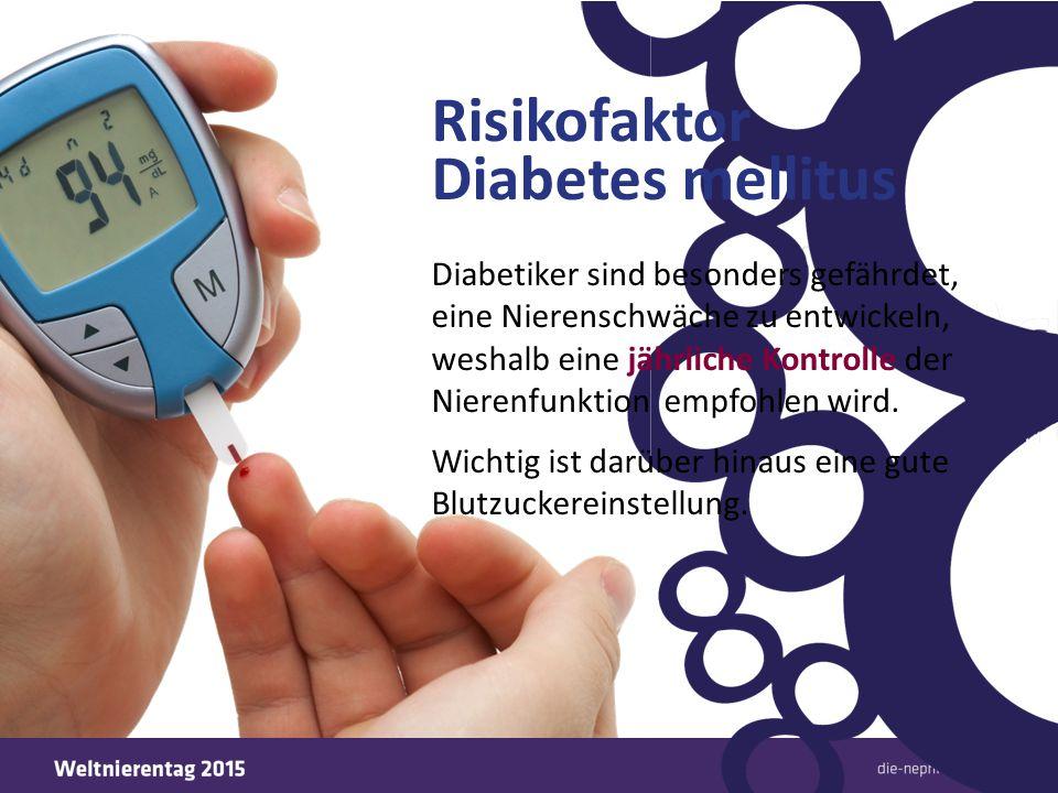 Risikofaktor Diabetes mellitus Diabetiker sind besonders gefährdet, eine Nierenschwäche zu entwickeln, weshalb eine jährliche Kontrolle der Nierenfunk