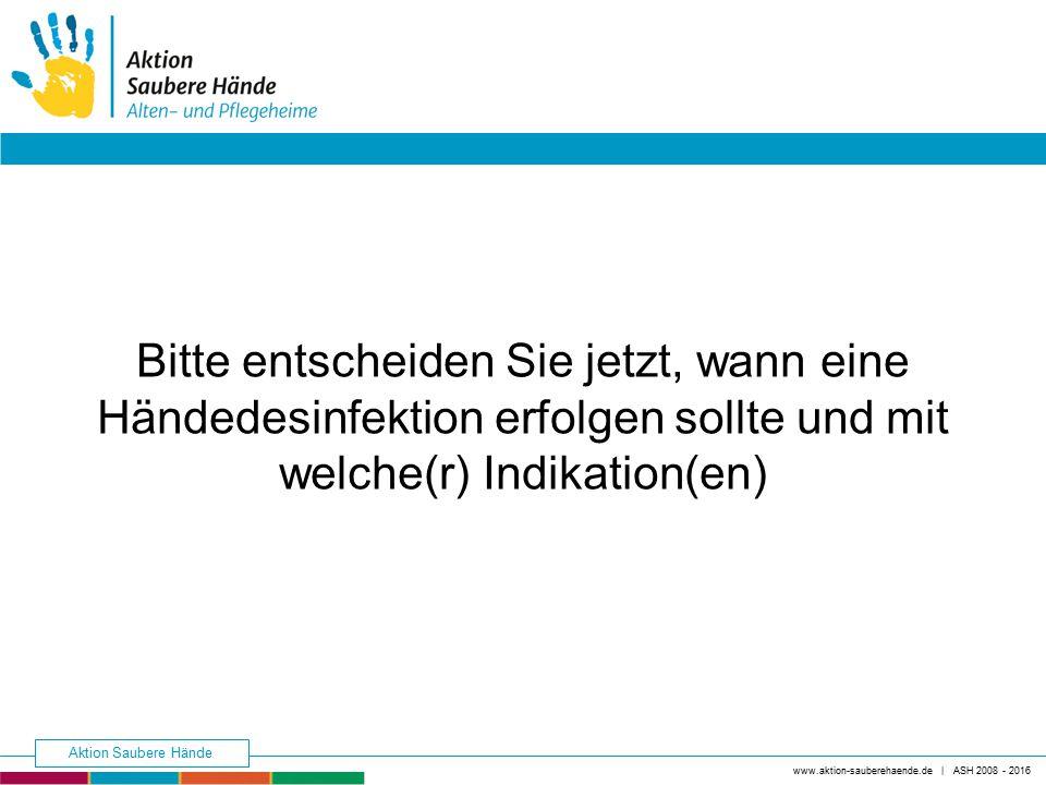 Bitte entscheiden Sie jetzt, wann eine Händedesinfektion erfolgen sollte und mit welche(r) Indikation(en) www.aktion-sauberehaende.de | ASH 2008 - 201