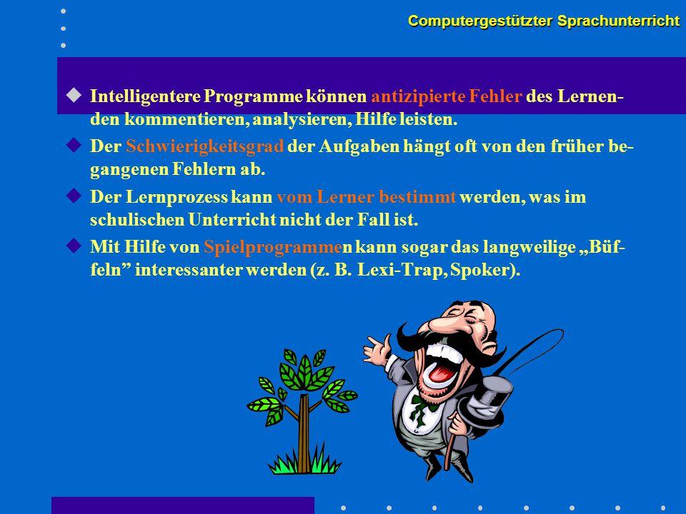 Computergestützter Sprachunterricht uIntelligentere Programme können antizipierte Fehler des Lernen- den kommentieren, analysieren, Hilfe leisten.