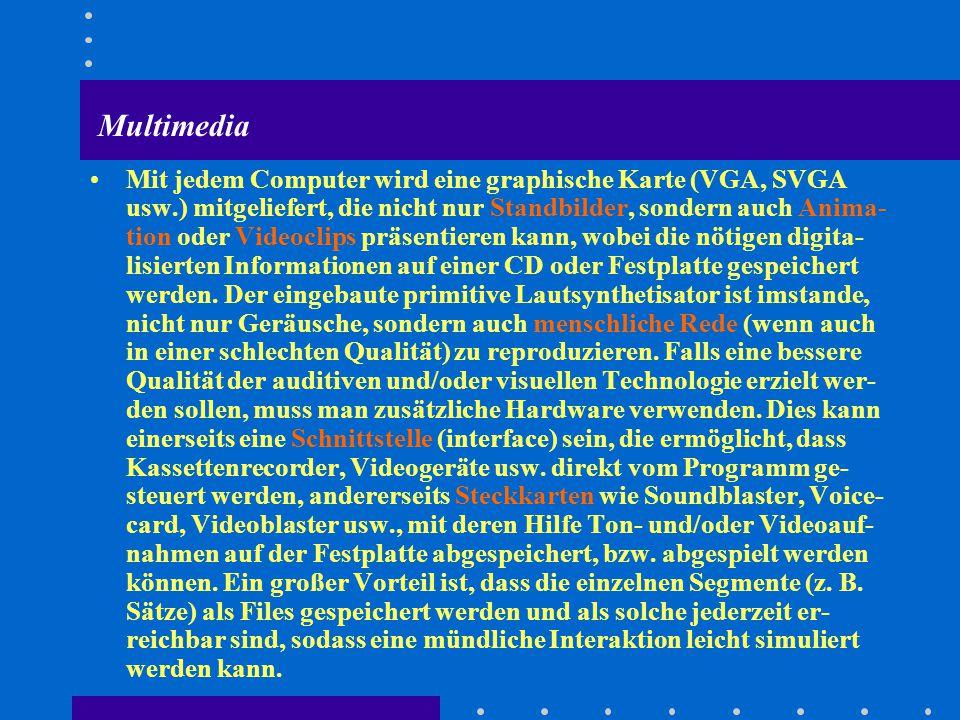 Multimedia Mit jedem Computer wird eine graphische Karte (VGA, SVGA usw.) mitgeliefert, die nicht nur Standbilder, sondern auch Anima- tion oder Videoclips präsentieren kann, wobei die nötigen digita- lisierten Informationen auf einer CD oder Festplatte gespeichert werden.