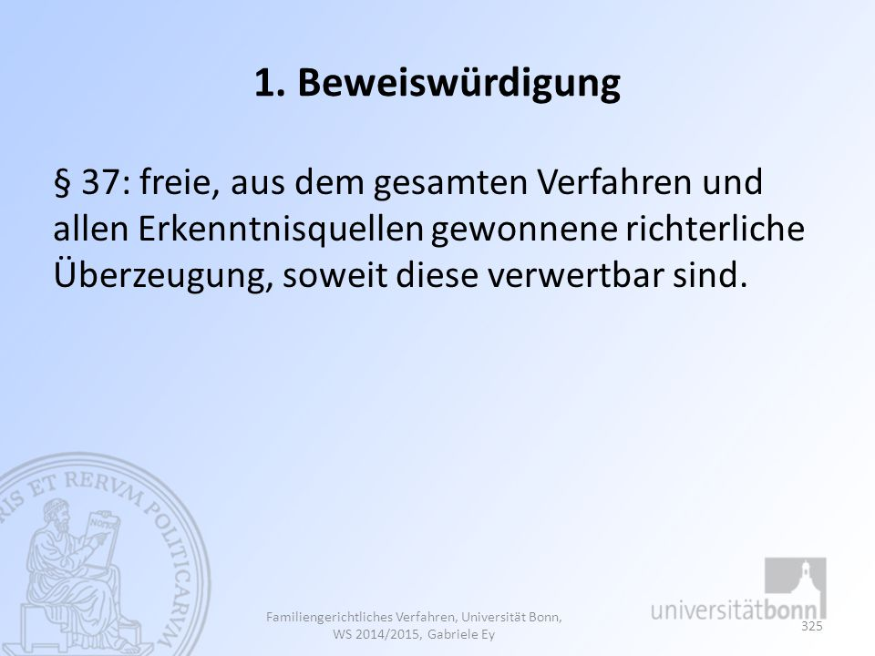 1. Beweiswürdigung § 37: freie, aus dem gesamten Verfahren und allen Erkenntnisquellen gewonnene richterliche Überzeugung, soweit diese verwertbar sin