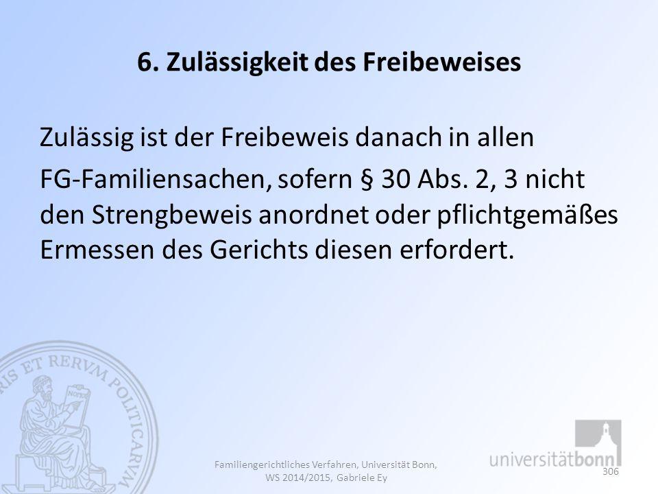 6. Zulässigkeit des Freibeweises Zulässig ist der Freibeweis danach in allen FG-Familiensachen, sofern § 30 Abs. 2, 3 nicht den Strengbeweis anordnet