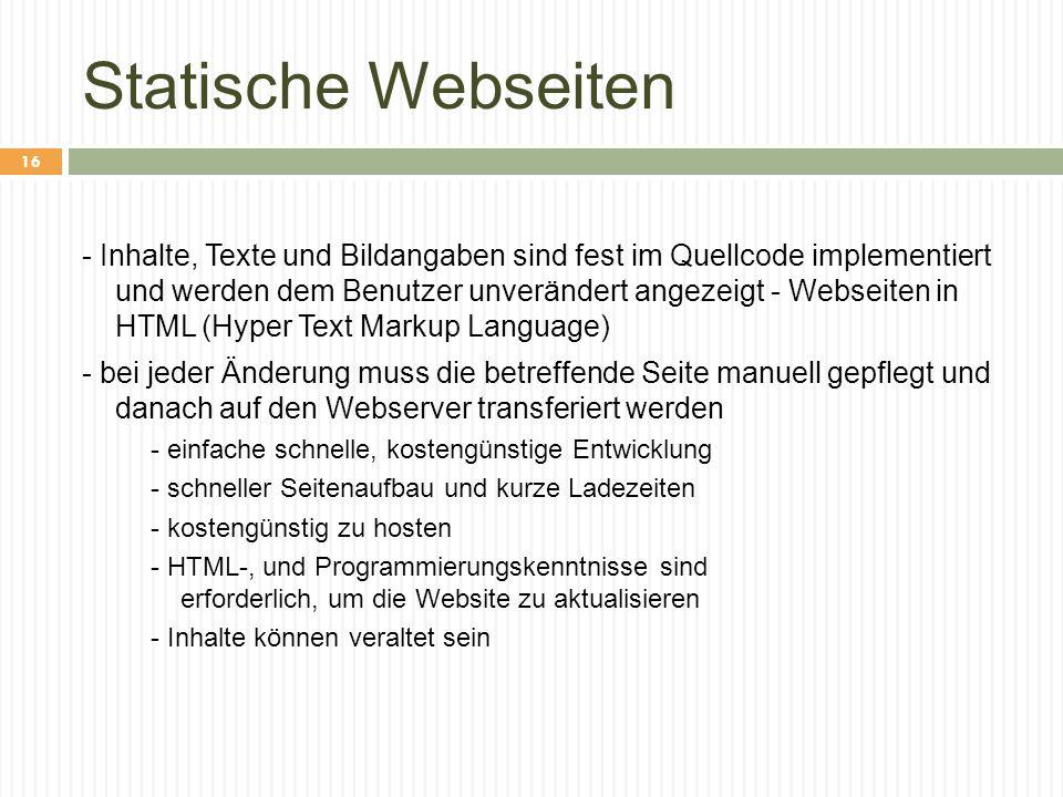 Statische Webseiten - Inhalte, Texte und Bildangaben sind fest im Quellcode implementiert und werden dem Benutzer unverändert angezeigt - Webseiten in HTML (Hyper Text Markup Language) - bei jeder Änderung muss die betreffende Seite manuell gepflegt und danach auf den Webserver transferiert werden - einfache schnelle, kostengünstige Entwicklung - schneller Seitenaufbau und kurze Ladezeiten - kostengünstig zu hosten - HTML-, und Programmierungskenntnisse sind erforderlich, um die Website zu aktualisieren - Inhalte können veraltet sein 16