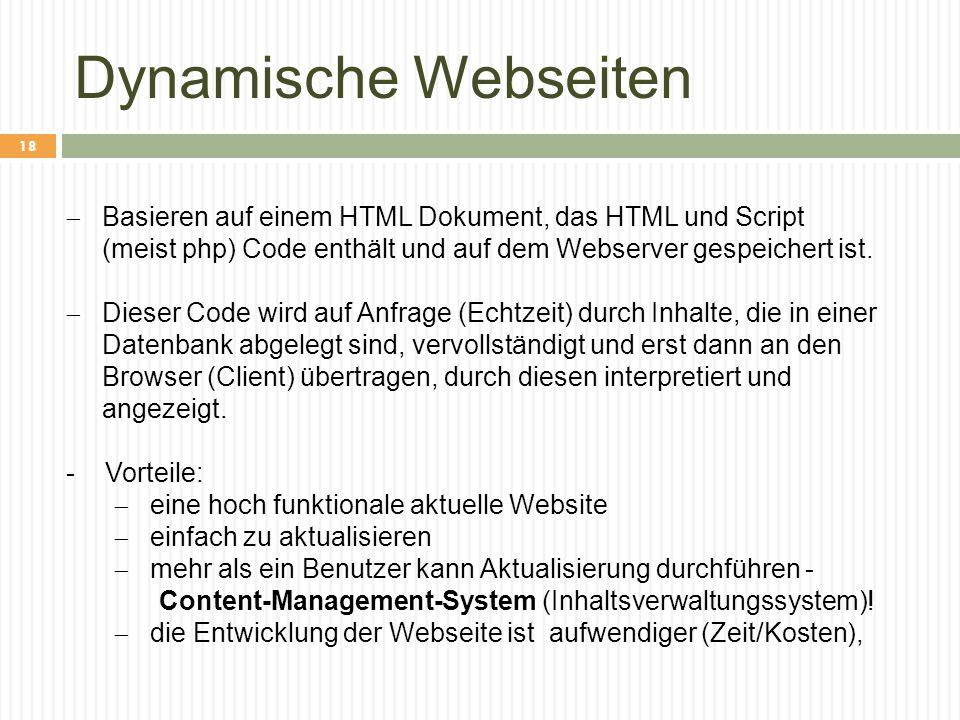 Dynamische Webseiten  Basieren auf einem HTML Dokument, das HTML und Script (meist php) Code enthält und auf dem Webserver gespeichert ist.  Dieser