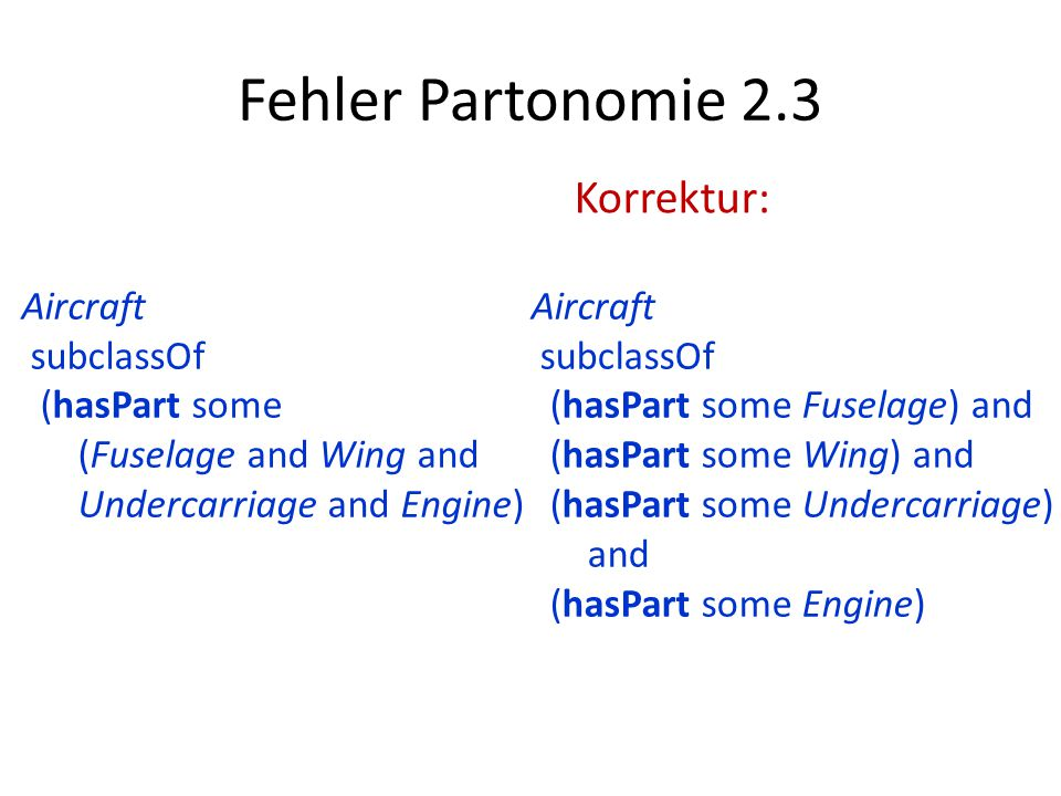 Fehler Partonomie 2.3 Aircraft subclassOf (hasPart some Fuselage) and (hasPart some Wing) and (hasPart some Undercarriage) and (hasPart some Engine) Aircraft subclassOf (hasPart some (Fuselage and Wing and Undercarriage and Engine) Korrektur: