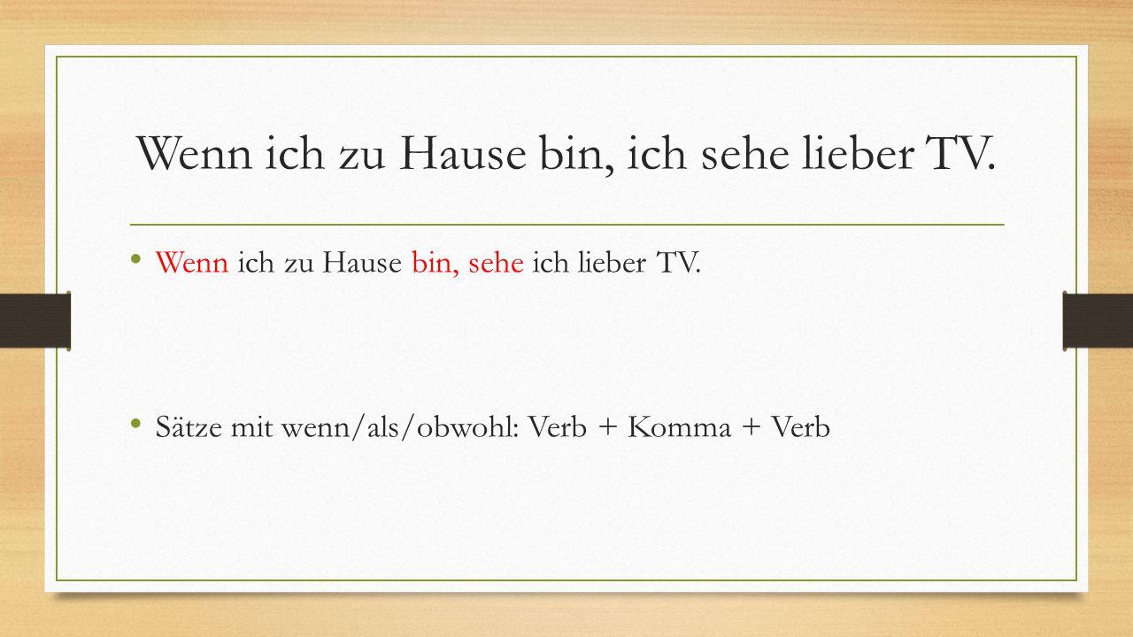 Wenn ich zu Hause bin, ich sehe lieber TV. Wenn ich zu Hause bin, sehe ich lieber TV. Sätze mit wenn/als/obwohl: Verb + Komma + Verb