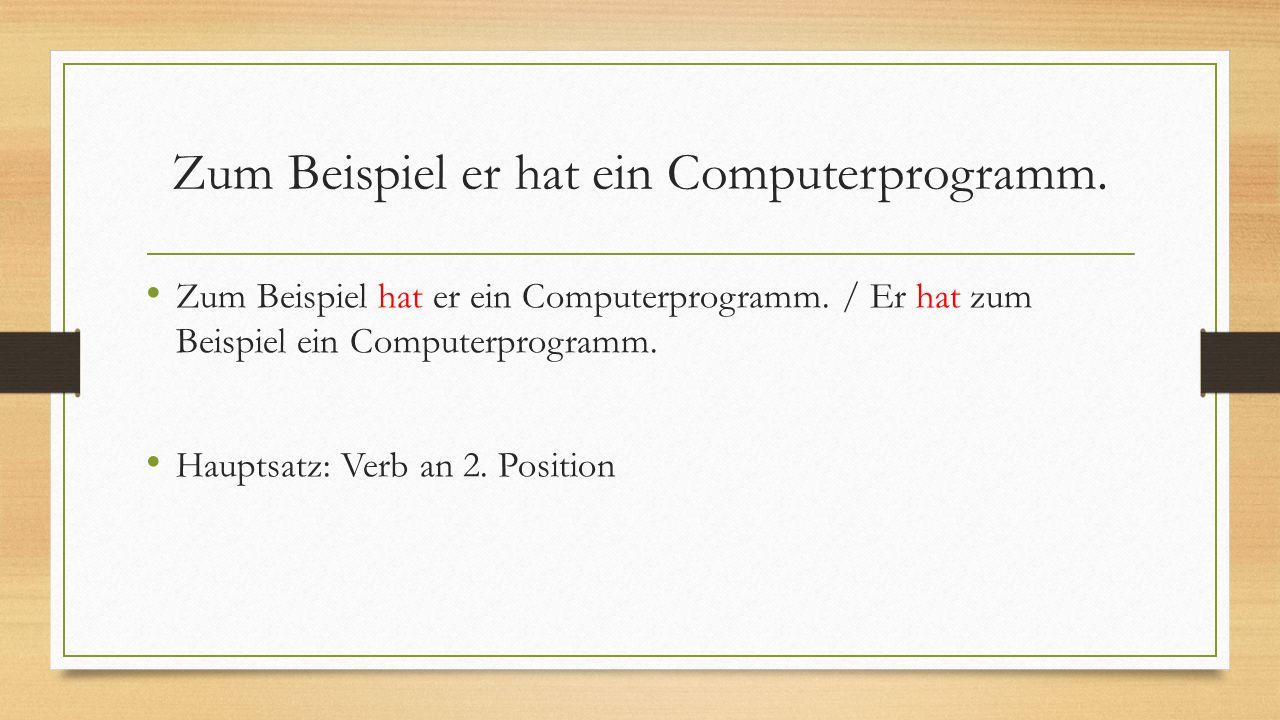 Zum Beispiel er hat ein Computerprogramm. Zum Beispiel hat er ein Computerprogramm. / Er hat zum Beispiel ein Computerprogramm. Hauptsatz: Verb an 2.